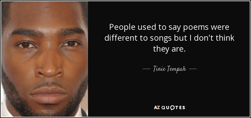People used to say poems were different to songs but I don't think they are. - Tinie Tempah