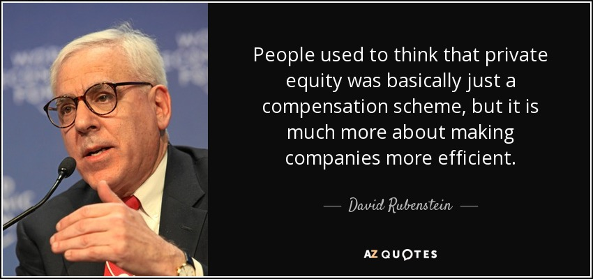People used to think that private equity was basically just a compensation scheme, but it is much more about making companies more efficient. - David Rubenstein