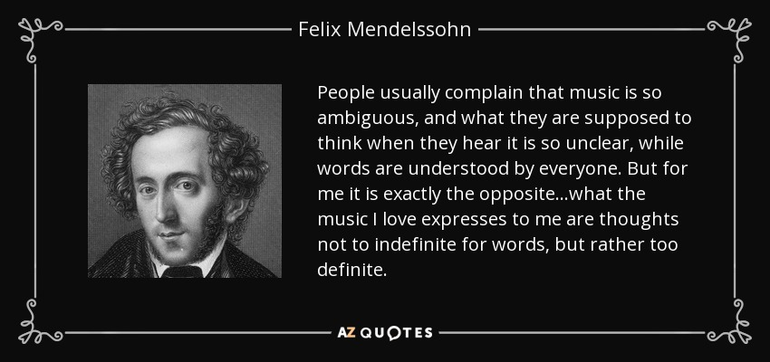 People usually complain that music is so ambiguous, and what they are supposed to think when they hear it is so unclear, while words are understood by everyone. But for me it is exactly the opposite...what the music I love expresses to me are thoughts not to indefinite for words, but rather too definite. - Felix Mendelssohn