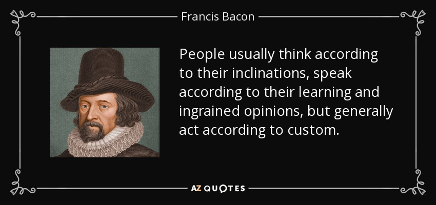 People usually think according to their inclinations, speak according to their learning and ingrained opinions, but generally act according to custom. - Francis Bacon