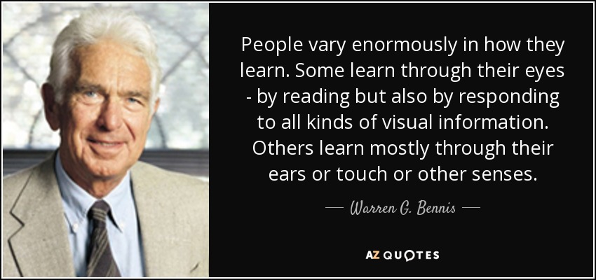 People vary enormously in how they learn. Some learn through their eyes - by reading but also by responding to all kinds of visual information. Others learn mostly through their ears or touch or other senses. - Warren G. Bennis