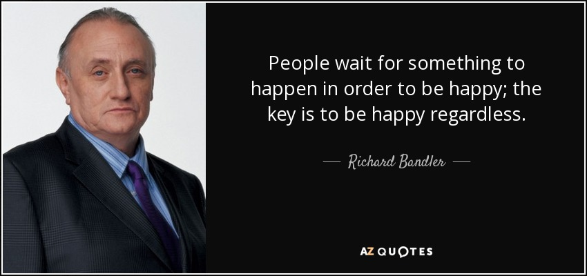 People wait for something to happen in order to be happy; the key is to be happy regardless. - Richard Bandler