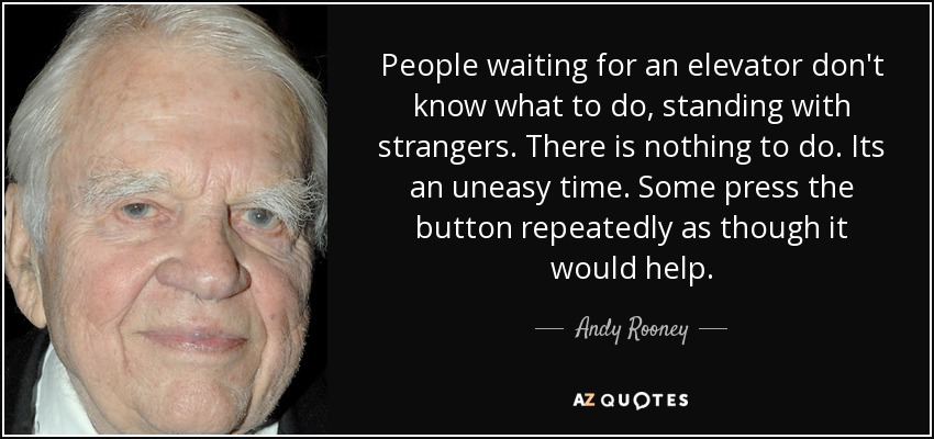 People waiting for an elevator don't know what to do, standing with strangers. There is nothing to do. Its an uneasy time. Some press the button repeatedly as though it would help. - Andy Rooney