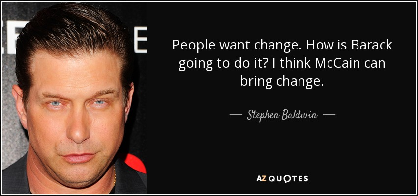 People want change. How is Barack going to do it? I think McCain can bring change. - Stephen Baldwin