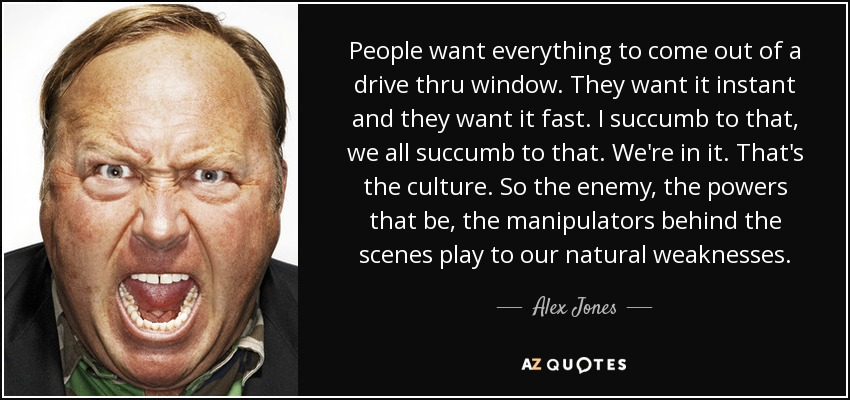 People want everything to come out of a drive thru window. They want it instant and they want it fast. I succumb to that, we all succumb to that. We're in it. That's the culture. So the enemy, the powers that be, the manipulators behind the scenes play to our natural weaknesses. - Alex Jones