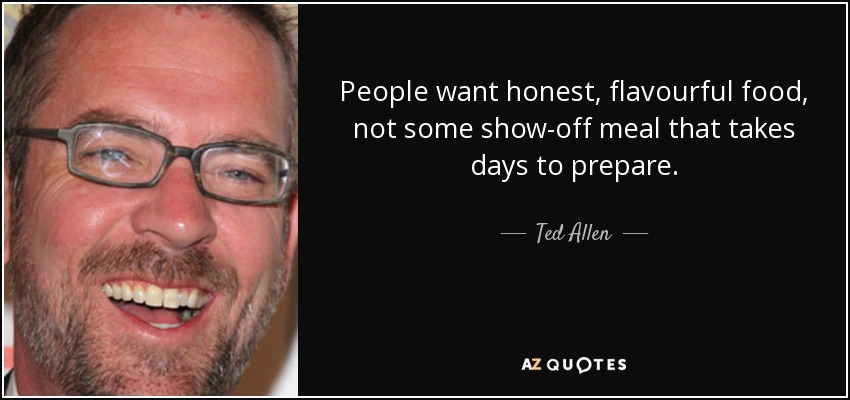 People want honest, flavourful food, not some show-off meal that takes days to prepare. - Ted Allen
