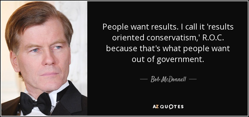 People want results. I call it 'results oriented conservatism,' R.O.C. because that's what people want out of government. - Bob McDonnell