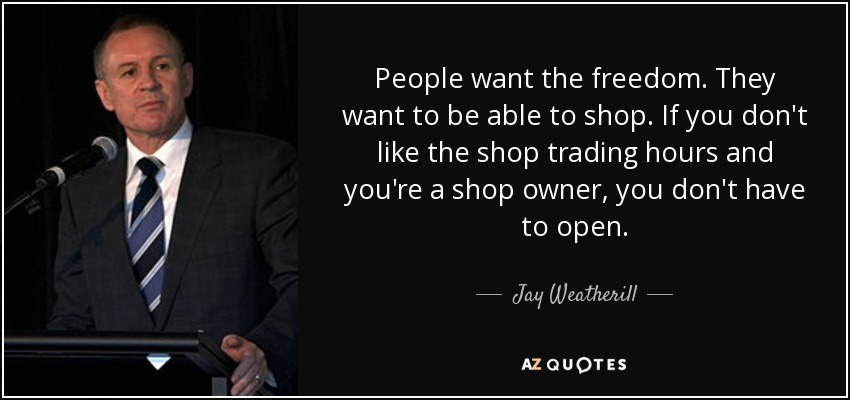 People want the freedom. They want to be able to shop. If you don't like the shop trading hours and you're a shop owner, you don't have to open. - Jay Weatherill
