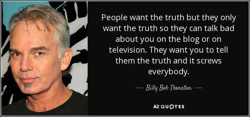 People want the truth but they only want the truth so they can talk bad about you on the blog or on television. They want you to tell them the truth and it screws everybody. - Billy Bob Thornton