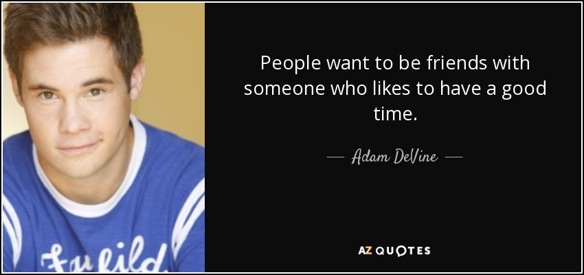 People want to be friends with someone who likes to have a good time. - Adam DeVine