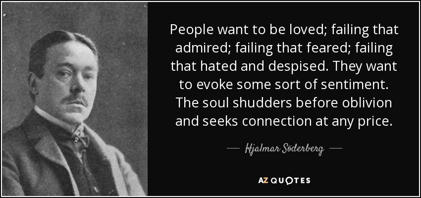 People want to be loved; failing that admired; failing that feared; failing that hated and despised. They want to evoke some sort of sentiment. The soul shudders before oblivion and seeks connection at any price. - Hjalmar Söderberg