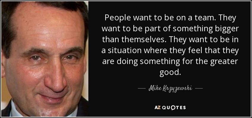 People want to be on a team. They want to be part of something bigger than themselves. They want to be in a situation where they feel that they are doing something for the greater good. - Mike Krzyzewski