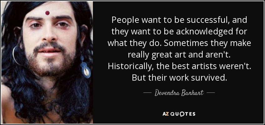 People want to be successful, and they want to be acknowledged for what they do. Sometimes they make really great art and aren't. Historically, the best artists weren't. But their work survived. - Devendra Banhart