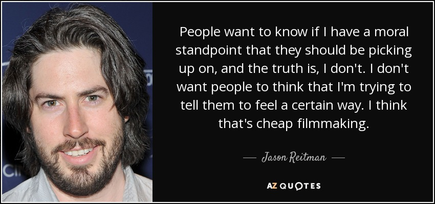 People want to know if I have a moral standpoint that they should be picking up on, and the truth is, I don't. I don't want people to think that I'm trying to tell them to feel a certain way. I think that's cheap filmmaking. - Jason Reitman