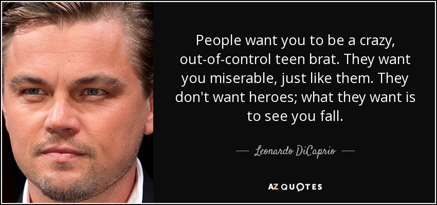 People want you to be a crazy, out-of-control teen brat. They want you miserable, just like them. They don't want heroes; what they want is to see you fall. - Leonardo DiCaprio