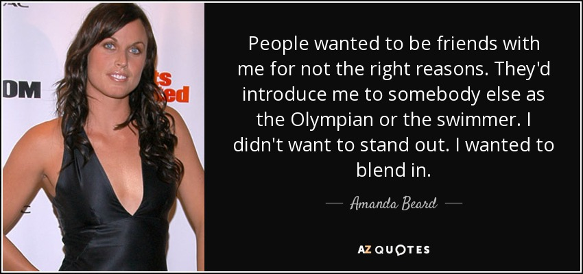 People wanted to be friends with me for not the right reasons. They'd introduce me to somebody else as the Olympian or the swimmer. I didn't want to stand out. I wanted to blend in. - Amanda Beard