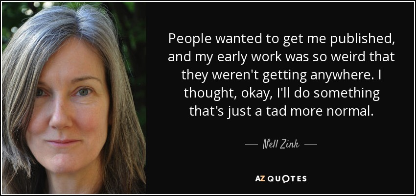 People wanted to get me published, and my early work was so weird that they weren't getting anywhere. I thought, okay, I'll do something that's just a tad more normal. - Nell Zink