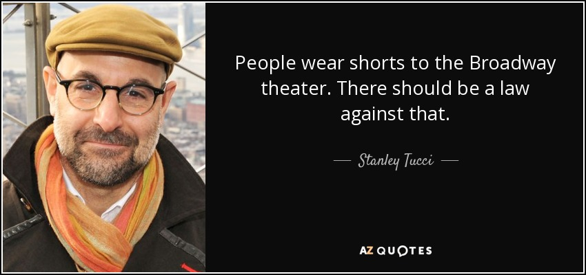 People wear shorts to the Broadway theater. There should be a law against that. - Stanley Tucci