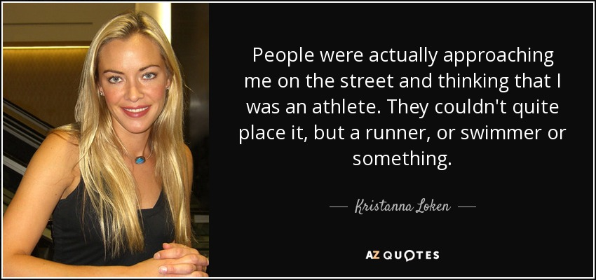 People were actually approaching me on the street and thinking that I was an athlete. They couldn't quite place it, but a runner, or swimmer or something. - Kristanna Loken