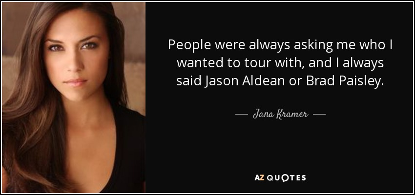 People were always asking me who I wanted to tour with, and I always said Jason Aldean or Brad Paisley. - Jana Kramer