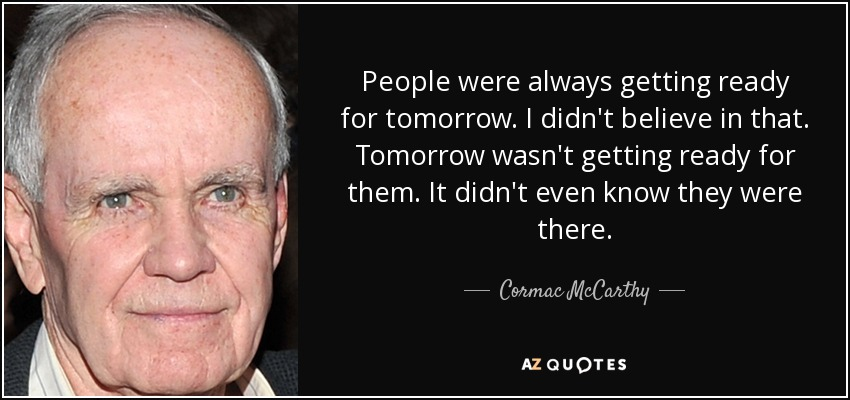 People were always getting ready for tomorrow. I didn't believe in that. Tomorrow wasn't getting ready for them. It didn't even know they were there. - Cormac McCarthy