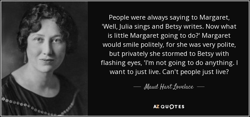 People were always saying to Margaret, 'Well, Julia sings and Betsy writes. Now what is little Margaret going to do?' Margaret would smile politely, for she was very polite, but privately she stormed to Betsy with flashing eyes, 'I'm not going to do anything. I want to just live. Can't people just live? - Maud Hart Lovelace