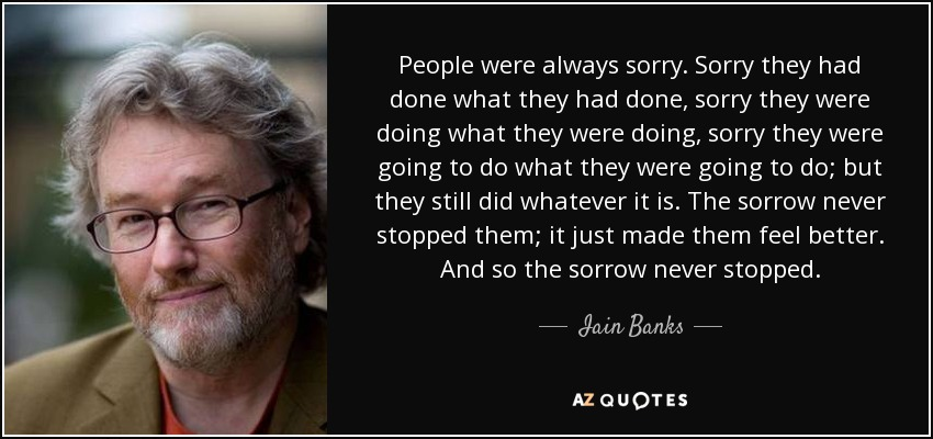 People were always sorry. Sorry they had done what they had done, sorry they were doing what they were doing, sorry they were going to do what they were going to do; but they still did whatever it is. The sorrow never stopped them; it just made them feel better. And so the sorrow never stopped. - Iain Banks