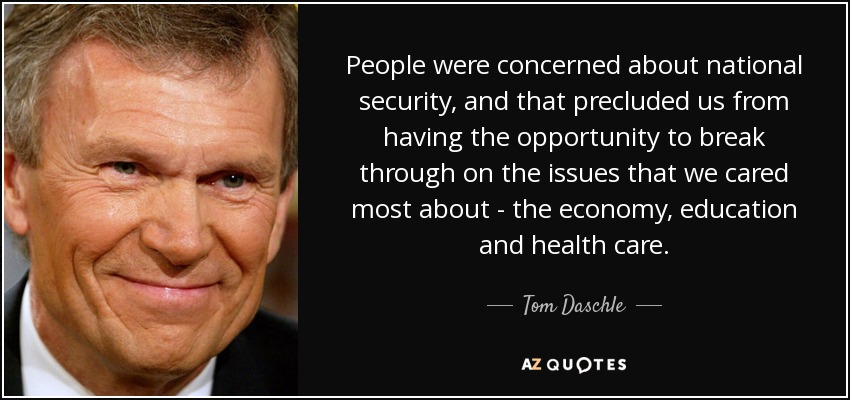 People were concerned about national security, and that precluded us from having the opportunity to break through on the issues that we cared most about - the economy, education and health care. - Tom Daschle