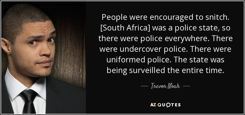 People were encouraged to snitch. [South Africa] was a police state, so there were police everywhere. There were undercover police. There were uniformed police. The state was being surveilled the entire time. - Trevor Noah