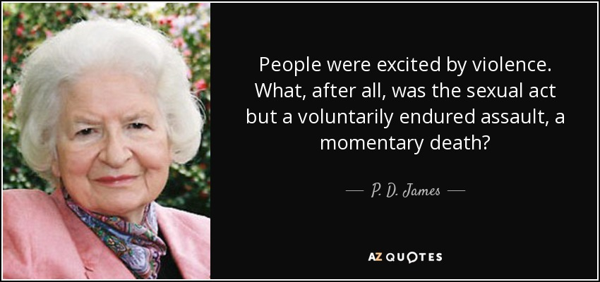 People were excited by violence. What, after all, was the sexual act but a voluntarily endured assault, a momentary death? - P. D. James