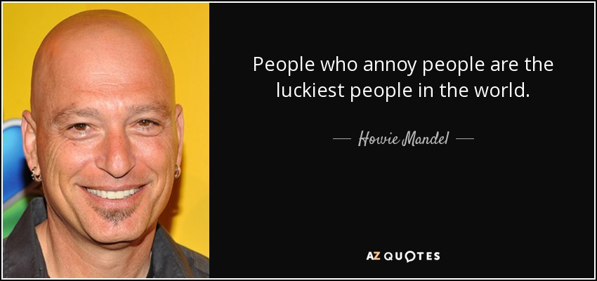 People who annoy people are the luckiest people in the world. - Howie Mandel