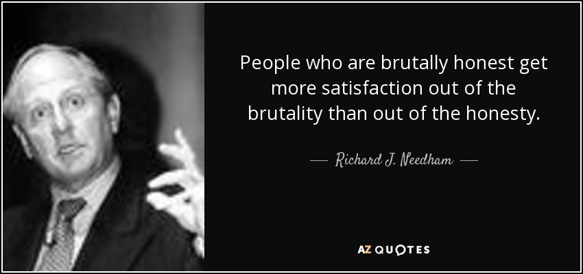 People who are brutally honest get more satisfaction out of the brutality than out of the honesty. - Richard J. Needham