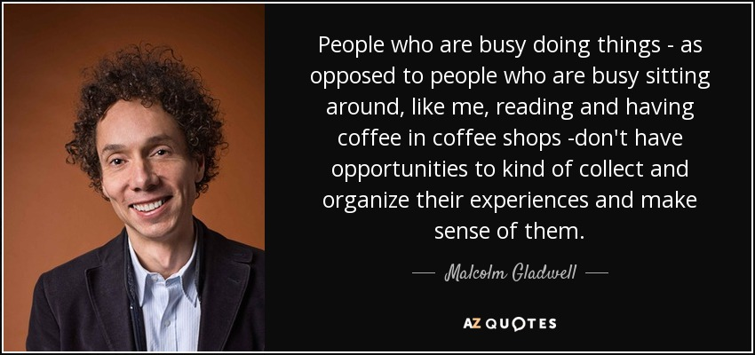 People who are busy doing things - as opposed to people who are busy sitting around, like me, reading and having coffee in coffee shops -don't have opportunities to kind of collect and organize their experiences and make sense of them. - Malcolm Gladwell