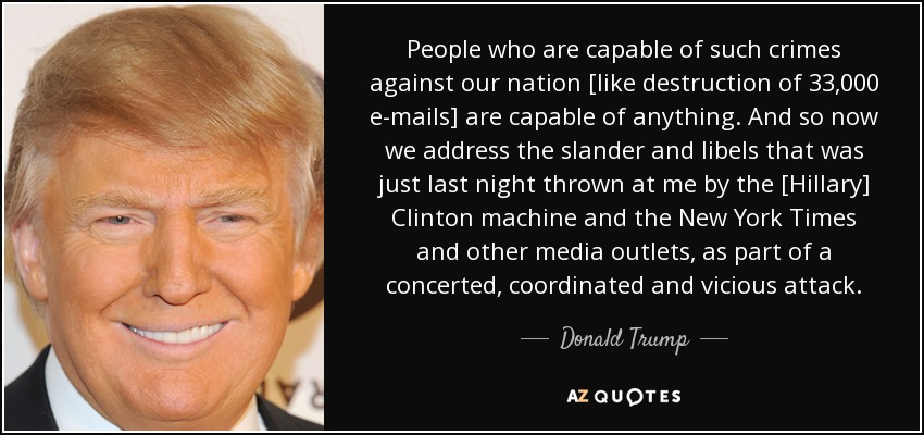 People who are capable of such crimes against our nation [like destruction of 33,000 e-mails] are capable of anything. And so now we address the slander and libels that was just last night thrown at me by the [Hillary] Clinton machine and the New York Times and other media outlets, as part of a concerted, coordinated and vicious attack. - Donald Trump