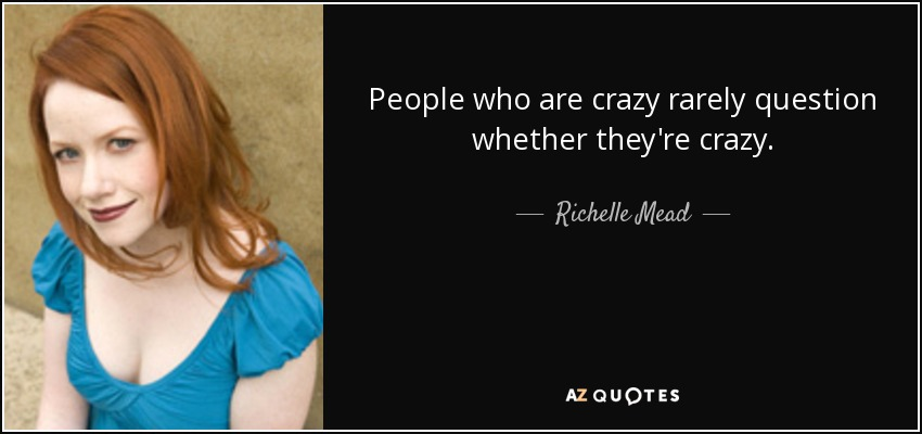 People who are crazy rarely question whether they're crazy. - Richelle Mead