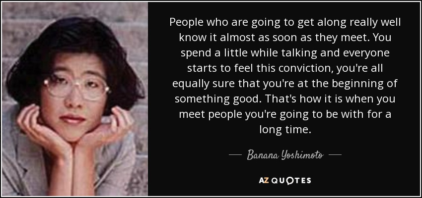 People who are going to get along really well know it almost as soon as they meet. You spend a little while talking and everyone starts to feel this conviction, you're all equally sure that you're at the beginning of something good. That's how it is when you meet people you're going to be with for a long time. - Banana Yoshimoto