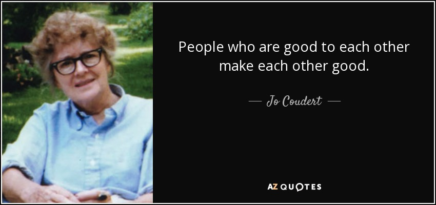 People who are good to each other make each other good. - Jo Coudert