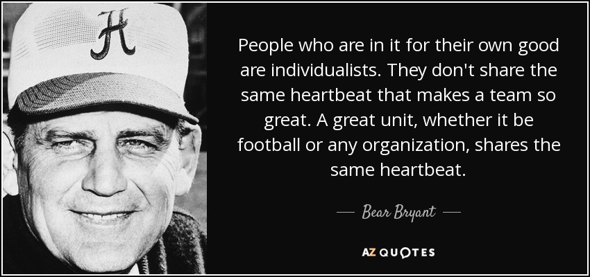 People who are in it for their own good are individualists. They don't share the same heartbeat that makes a team so great. A great unit, whether it be football or any organization, shares the same heartbeat. - Bear Bryant