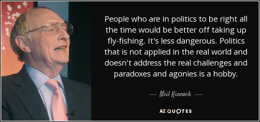 People who are in politics to be right all the time would be better off taking up fly-fishing. It's less dangerous. Politics that is not applied in the real world and doesn't address the real challenges and paradoxes and agonies is a hobby. - Neil Kinnock