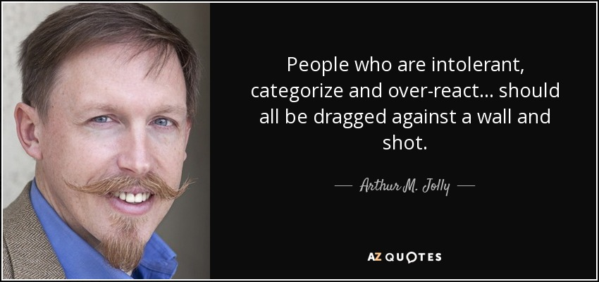 People who are intolerant, categorize and over-react... should all be dragged against a wall and shot. - Arthur M. Jolly