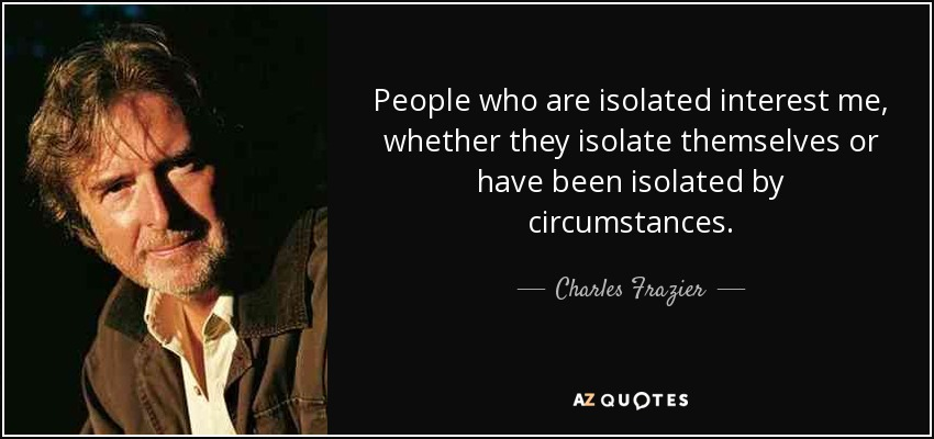 People who are isolated interest me, whether they isolate themselves or have been isolated by circumstances. - Charles Frazier