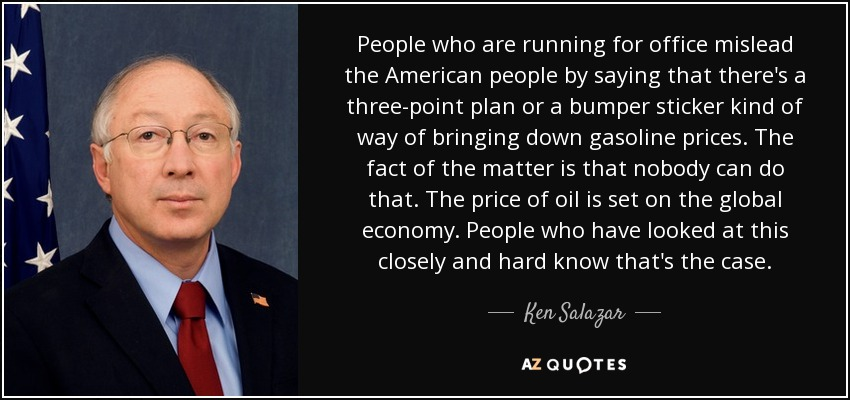 People who are running for office mislead the American people by saying that there's a three-point plan or a bumper sticker kind of way of bringing down gasoline prices. The fact of the matter is that nobody can do that. The price of oil is set on the global economy. People who have looked at this closely and hard know that's the case. - Ken Salazar