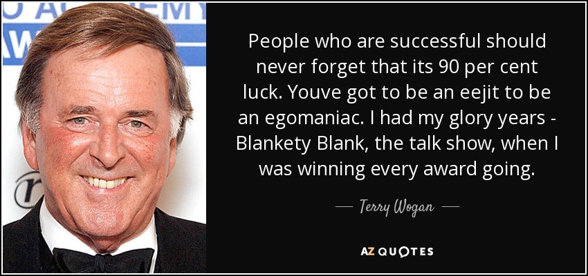 People who are successful should never forget that its 90 per cent luck. Youve got to be an eejit to be an egomaniac. I had my glory years - Blankety Blank, the talk show, when I was winning every award going. - Terry Wogan