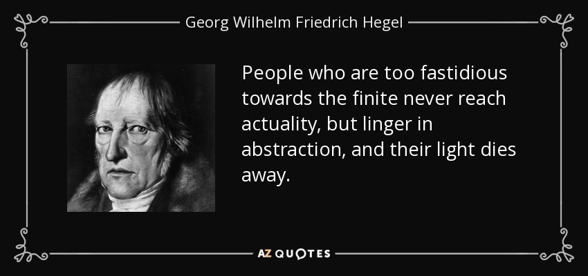 People who are too fastidious towards the finite never reach actuality, but linger in abstraction, and their light dies away. - Georg Wilhelm Friedrich Hegel