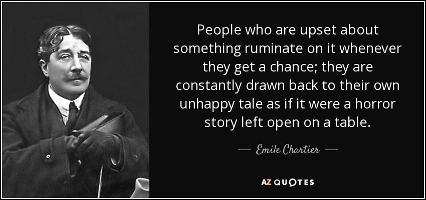 People who are upset about something ruminate on it whenever they get a chance; they are constantly drawn back to their own unhappy tale as if it were a horror story left open on a table. - Emile Chartier