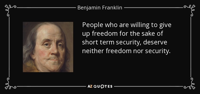 People who are willing to give up freedom for the sake of short term security, deserve neither freedom nor security. - Benjamin Franklin