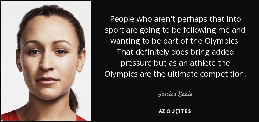 People who aren't perhaps that into sport are going to be following me and wanting to be part of the Olympics. That definitely does bring added pressure but as an athlete the Olympics are the ultimate competition. - Jessica Ennis