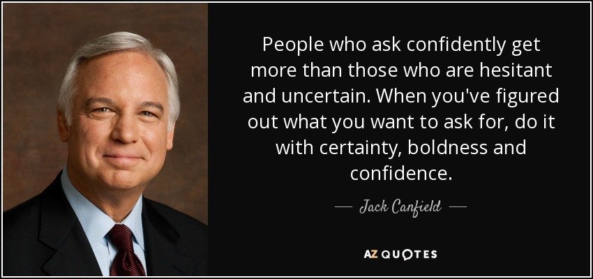 People who ask confidently get more than those who are hesitant and uncertain. When you've figured out what you want to ask for, do it with certainty, boldness and confidence. - Jack Canfield