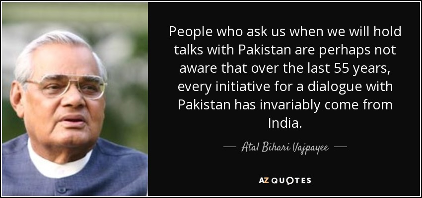 People who ask us when we will hold talks with Pakistan are perhaps not aware that over the last 55 years, every initiative for a dialogue with Pakistan has invariably come from India. - Atal Bihari Vajpayee