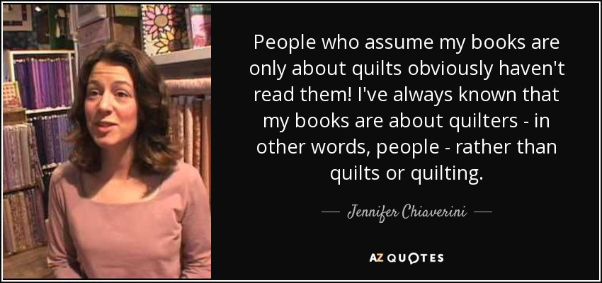 People who assume my books are only about quilts obviously haven't read them! I've always known that my books are about quilters - in other words, people - rather than quilts or quilting. - Jennifer Chiaverini